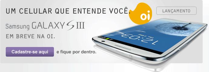 Um celular que entende você. Samsung Galaxy S3. em breve na Oi. Cadastre-se aqui e fique por dentro.